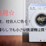 大学生、社会人に告ぐ!【一人暮らしでも小さい洗濯機は買うな!】