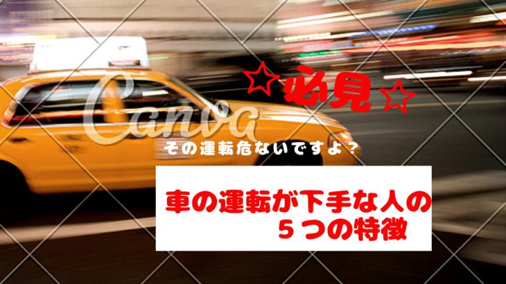 車の運転が下手な人の5つの特徴【その運転危ないですよ?】