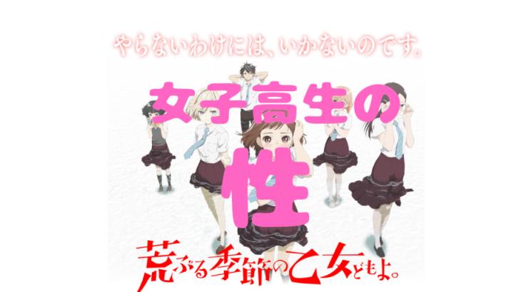 女子高生の性に対する悩みを描くアニメを見逃すな!【荒ぶる季節の乙女どもよ。】