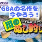 川のぬし釣り5〜不思議の森から〜GBAの名作を今やろう!