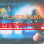 アニメ好きにオススメの動画配信サービスはどれ?